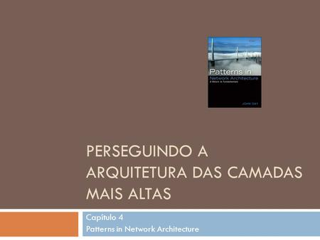 PERSEGUINDO A ARQUITETURA DAS CAMADAS MAIS ALTAS Capítulo 4 Patterns in Network Architecture.