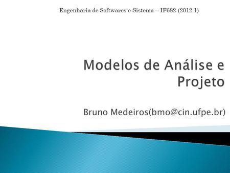 Bruno Engenharia de Softwares e Sistema – IF682 (2012.1)