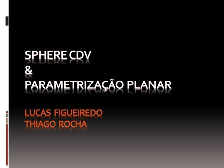Sphere CDV Fundamentals of Spherical Parameterization for 3D Meshes MOTIVAÇÕES: - Remeshing - Morphing.