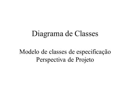 Diagrama de Classes Ilustra as especificações de software para as classes e interfaces do sistema. É obtido através da adição de detalhes ao modelo conceitual.