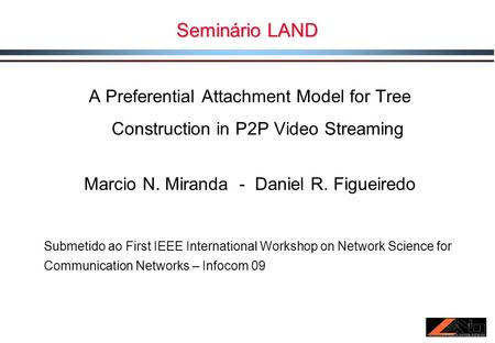 Seminário LAND A Preferential Attachment Model for Tree Construction in P2P Video Streaming Marcio N. Miranda - Daniel R. Figueiredo Submetido ao First.