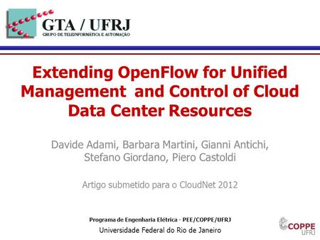1 Programa de Engenharia Elétrica - PEE/COPPE/UFRJ Universidade Federal do Rio de Janeiro Extending OpenFlow for Unified Management and Control of Cloud.