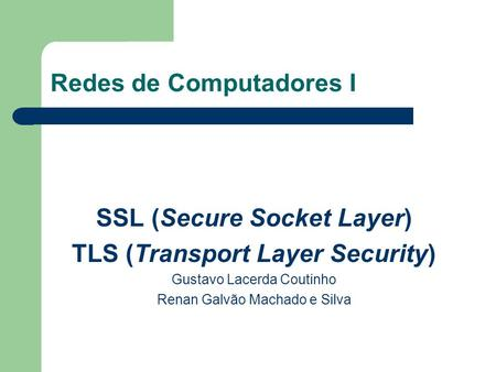 Redes de Computadores I SSL (Secure Socket Layer) TLS (Transport Layer Security) Gustavo Lacerda Coutinho Renan Galvão Machado e Silva.