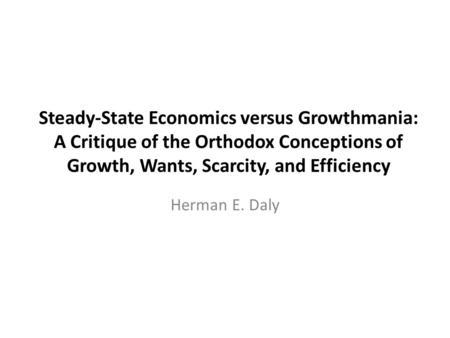 Steady-State Economics versus Growthmania: A Critique of the Orthodox Conceptions of Growth, Wants, Scarcity, and Efficiency Herman E. Daly.