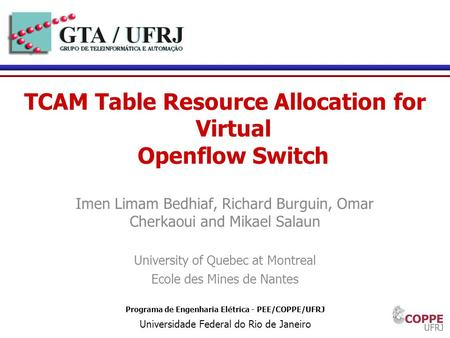 1 Programa de Engenharia Elétrica - PEE/COPPE/UFRJ Universidade Federal do Rio de Janeiro TCAM Table Resource Allocation for Virtual Openflow Switch Imen.