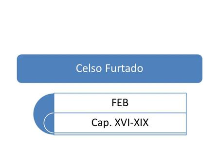 Celso Furtado FEB Cap. XVI-XIX.