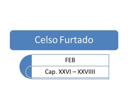 Celso Furtado FEB Cap. XXVI – XXVIIII.