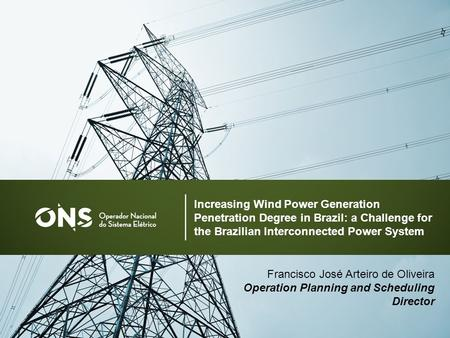 1 Francisco José Arteiro de Oliveira Operation Planning and Scheduling Director Increasing Wind Power Generation Penetration Degree in Brazil: a Challenge.