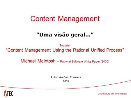 Licenciatura em Informática Content Management Uma visão geral… Suporte: Content Management Using the Rational Unified Process Michael McIntosh - Rational.