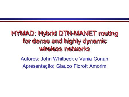 HYMAD: Hybrid DTN-MANET routing for dense and highly dynamic wireless networks Autores: John Whitbeck e Vania Conan Apresentação: Glauco Fiorott Amorim.