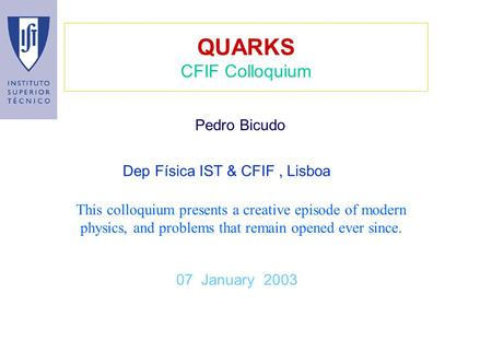 QUARKS CFIF Colloquium 07 January 2003 Pedro Bicudo This colloquium presents a creative episode of modern physics, and problems that remain opened ever.