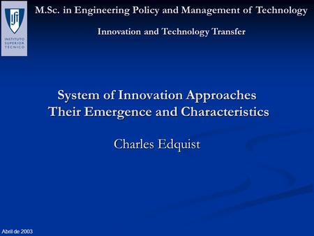 M.Sc. in Engineering Policy and Management of Technology Innovation and Technology Transfer Abril de 2003 System of Innovation Approaches Their Emergence.