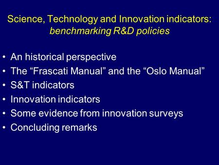 Science, Technology and Innovation indicators: benchmarking R&D policies An historical perspective The Frascati Manual and the Oslo Manual S&T indicators.