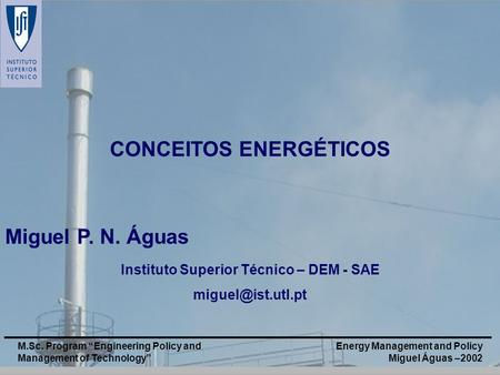 Energy Management and Policy Miguel Águas –2002 M.Sc. Program Engineering Policy and Management of Technology CONCEITOS ENERGÉTICOS Miguel P. N. Águas.