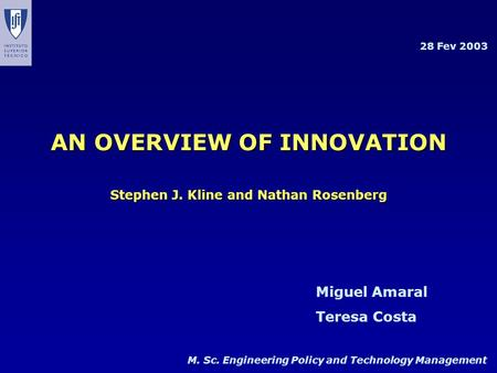 M. Sc. Engineering Policy and Technology Management Miguel Amaral Teresa Costa 28 Fev 2003 AN OVERVIEW OF INNOVATION Stephen J. Kline and Nathan Rosenberg.