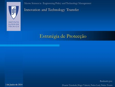 Estratégia de Protecção Innovation and Technology Transfer Realizado por: Duarte Trindade; Hugo Valente; Pedro Leal; Pedro Torres Master Science in Engineering.