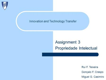 Innovation and Technology Transfer Assignment 3 Propriedade Intelectual Rui F. Teixeira Gonçalo F. Crespo Miguel G. Casimiro.
