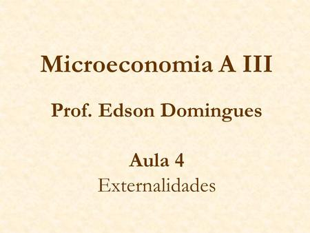 Microeconomia A III Prof. Edson Domingues Aula 4 Externalidades.