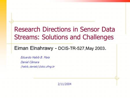 Research Directions in Sensor Data Streams: Solutions and Challenges Eduardo Habib B. Maia Daniel Câmara {habib, 2/11/2004 Eiman Elnahrawy.