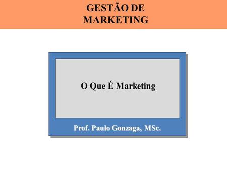 GESTÃO DE MARKETING O Que É Marketing Prof. Paulo Gonzaga, MSc.