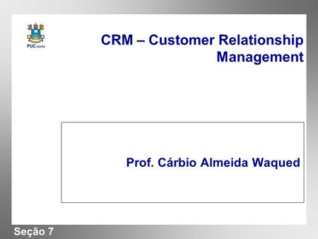 Seção 7 CRM – Customer Relationship Management Prof. Cárbio Almeida Waqued.
