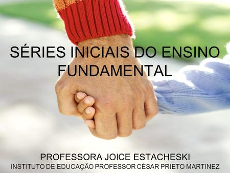 SÉRIES INICIAIS DO ENSINO FUNDAMENTAL PROFESSORA JOICE ESTACHESKI INSTITUTO DE EDUCAÇÃO PROFESSOR CÉSAR PRIETO MARTINEZ.