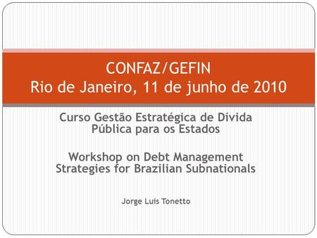 Curso Gestão Estratégica de Dívida Pública para os Estados Workshop on Debt Management Strategies for Brazilian Subnationals Jorge Luís Tonetto CONFAZ/GEFIN.
