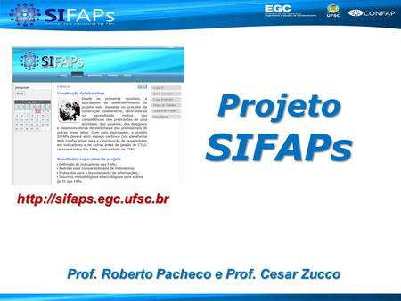 Projeto SIFAPs http://sifaps.egc.ufsc.br Prof. Roberto Pacheco e Prof. Cesar Zucco.