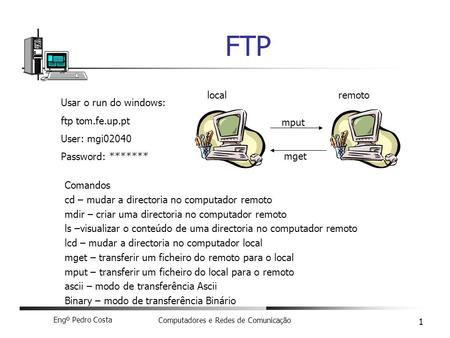 Engº Pedro Costa Computadores e Redes de Comunicação 1 FTP Usar o run do windows: ftp tom.fe.up.pt User: mgi02040 Password: ******* Comandos cd – mudar.