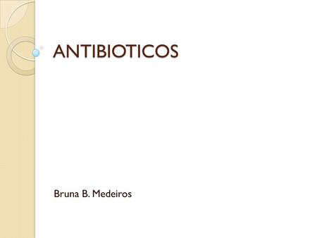 ANTIBIOTICOS Bruna B. Medeiros.