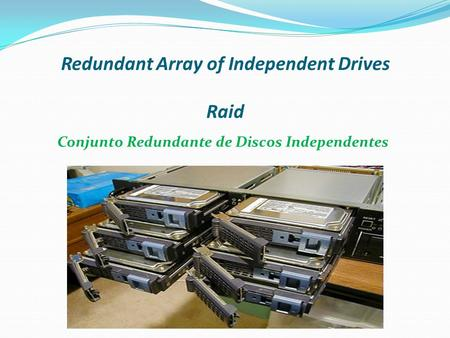 Redundant Array of Independent Drives Raid Conjunto Redundante de Discos Independentes.