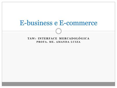 TAW: INTERFACE MERCADOLÓGICA PROFA. ME. AMANDA LUIZA E-business e E-commerce.