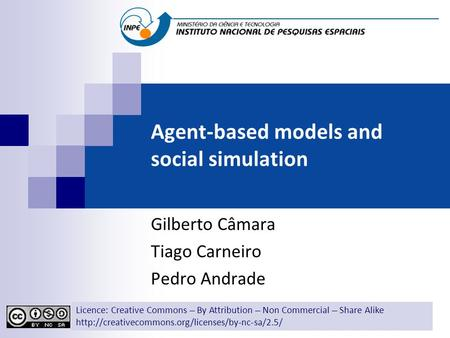 Agent-based models and social simulation Gilberto Câmara Tiago Carneiro Pedro Andrade Licence: Creative Commons ̶̶̶̶ By Attribution ̶̶̶̶ Non Commercial.