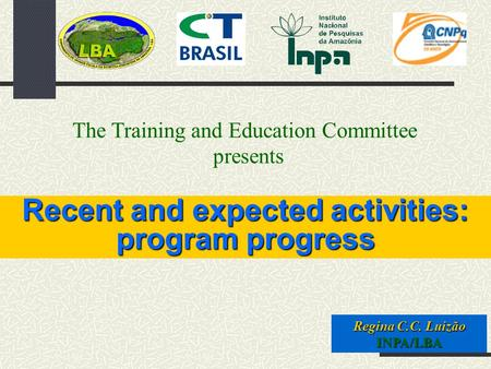 Recent and expected activities: program progress Regina C.C. Luizão INPA/LBA The Training and Education Committee presents.