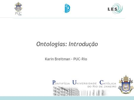 Ontologias: Introdução Karin Breitman – PUC-Rio. Software Engineering Lab (LES) – PUC-Rio 2 Referências Ontology Design Patterns and Problems: Practical.