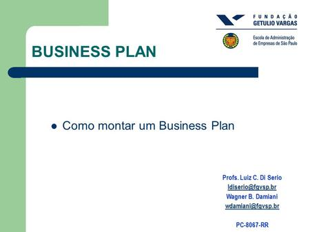 BUSINESS PLAN Como montar um Business Plan Profs. Luiz C. Di Serio Wagner B. Damiani PC-8067-RR.