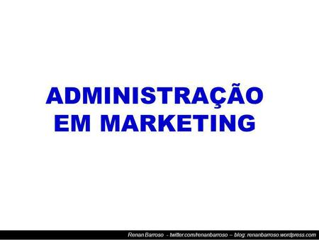 Renan Barroso - twitter.com/renanbarroso – blog: renanbarroso.wordpress.com ADMINISTRAÇÃO EM MARKETING.