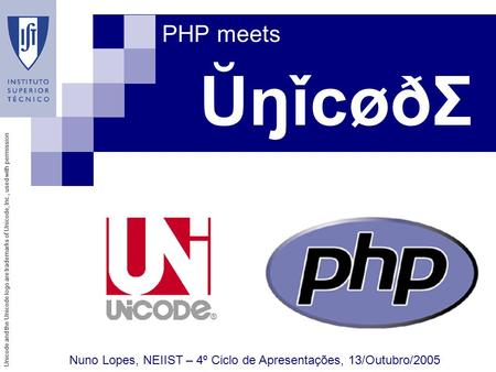 Unicode and the Unicode logo are trademarks of Unicode, Inc., used with permission ŬŋǐcøðΣ PHP meets Nuno Lopes, NEIIST – 4º Ciclo de Apresentações, 13/Outubro/2005.