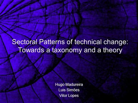Sectoral Patterns of technical change: Towards a taxonomy and a theory Hugo Madureira Luis Simões Vitor Lopes.