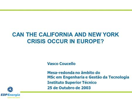 CAN THE CALIFORNIA AND NEW YORK CRISIS OCCUR IN EUROPE? Vasco Coucello Mesa-redonda no âmbito do MSc em Engenharia e Gestão da Tecnologia Instituto Superior.