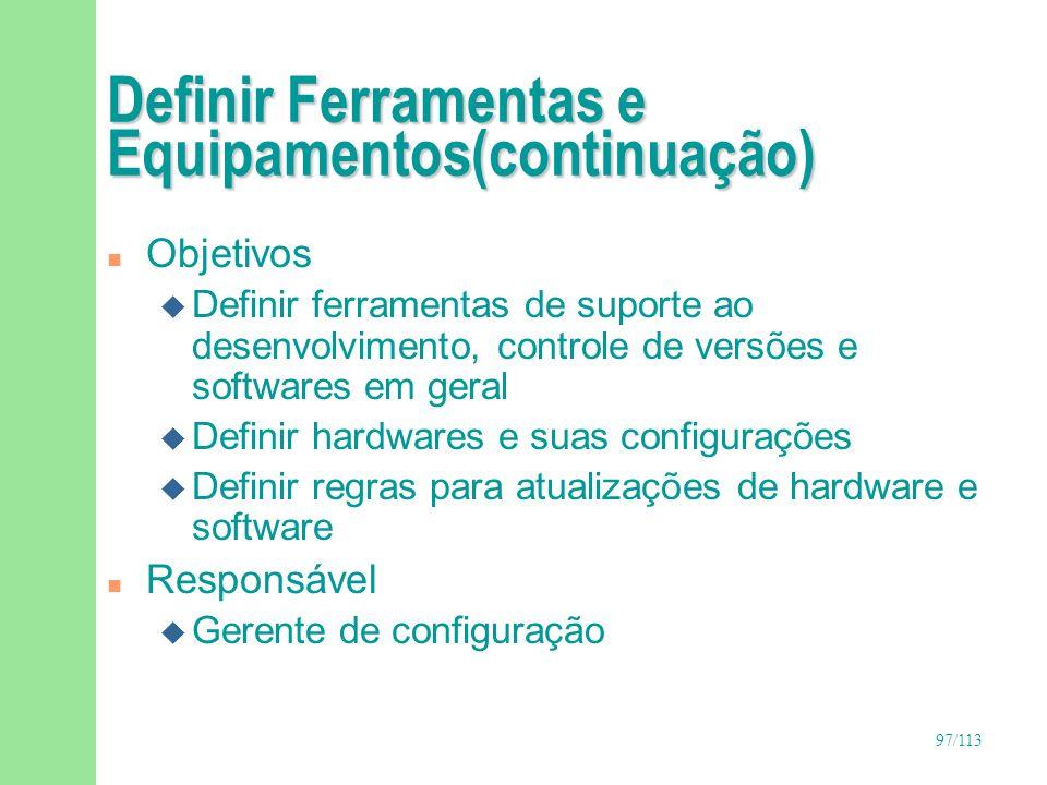 98/113 Definir Ferramentas e Equipamentos(continuação) n Entradas u Documento de requisitos u Lista de riscos u Estudo de viabilidade n Saídas u Documento de definição de ambiente u Plano de gerência de configuração de software