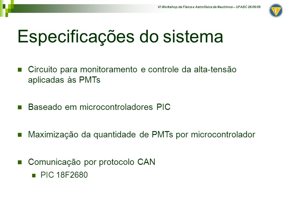 VI Workshop de Física e Astrofísica de Neutrinos – UFABC 26/06/09 Proposta do Sistema Logic output Analog output HV P PWM / DAC ADCs HV Módulo HV Vcontrol Vmon Imon A TFA G PIC CAN AngraNote 002-2007