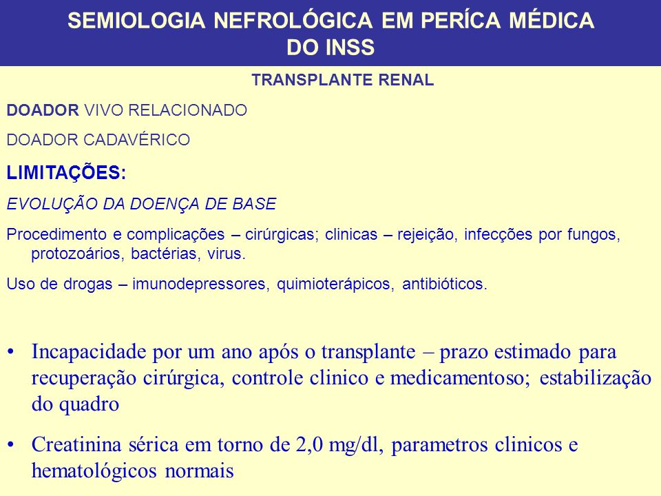 SEMIOLOGIA NEFROLÓGICA EM PERÍCA MÉDICA DO INSS Social Security Disability Benefits for Kidney Disease, Other Disorders of the Urinary Tract, and Reproductive Organs SSA USA Impairment of renal function, due to any chronic renal disease expected to last 12 months (e.g., hypertensive vascular disease, chronic nephritis, nephrolithiasis, polycystic disease, bilateral hydronephrosis, etc.) will be found disabling if it meets one of the following criteria: Chronic hemodialysis or peritoneal dialysis necessitated by irreversible renal failure, or Kidney transplant.