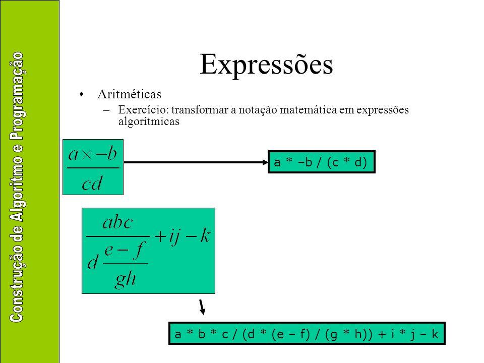 Expressões Aritméticas –Exercício: transformar a notação matemática em expressões algorítmicas a + b * raiz(c) (–a – b * c * d) / (e * f) (–a + raiz(b – c * d)) / (e * f)