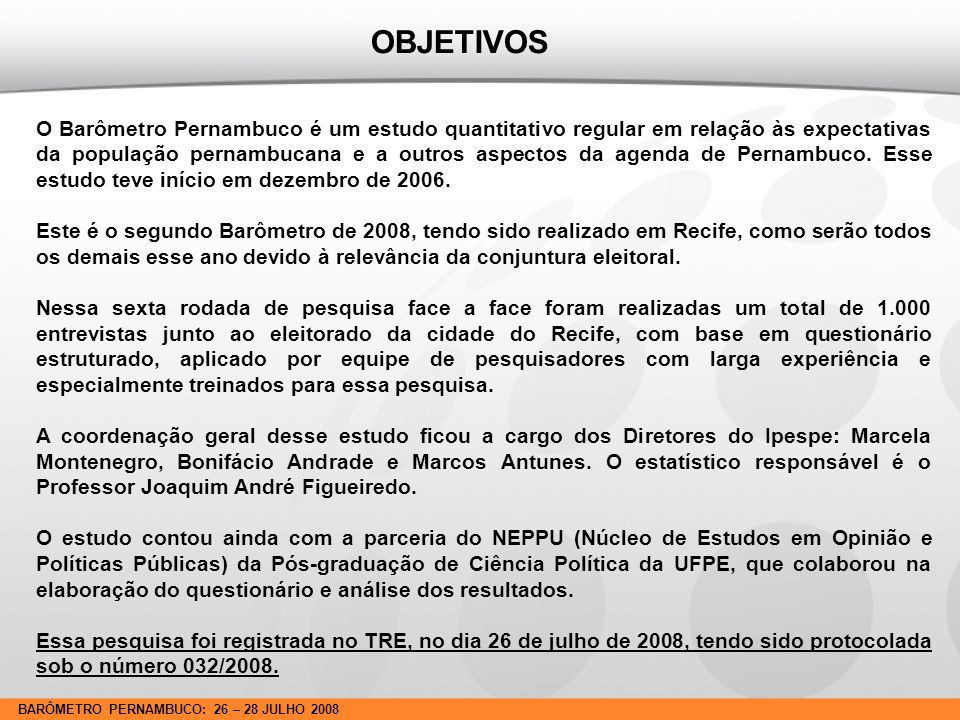 BARÔMETRO PERNAMBUCO: 26 – 28 JULHO 2008 METODOLOGIA LOCAL E PERÍODO Este estudo Barômetro Pernambuco, em sua sexta rodada, foi realizado pelo IPESPE - Instituto de Pesquisas Sociais, Políticas e Econômicas nos dias 26 a 28 de julho de 2008, na Cidade do Recife.