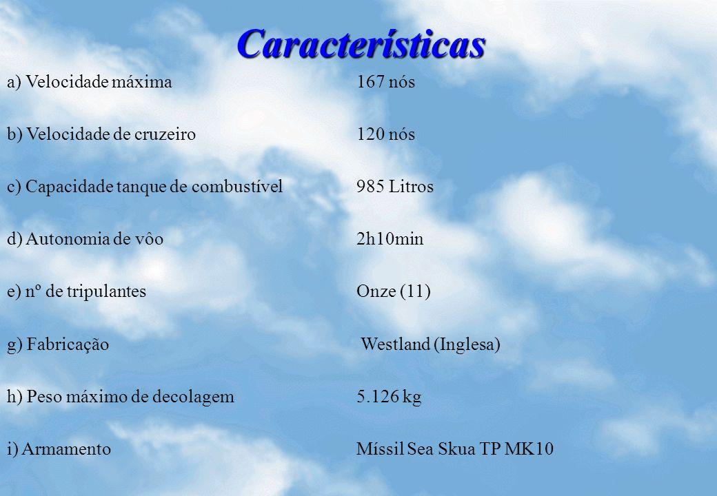 Características a) Velocidade máxima167 nós b) Velocidade de cruzeiro120 nós c) Capacidade tanque de combustível985 Litros d) Autonomia de vôo2h10min e) nº de tripulantesOnze (11) g) Fabricação Westland (Inglesa) h) Peso máximo de decolagem5.126 kg i) ArmamentoMíssil Sea Skua TP MK10