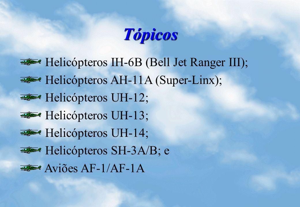 Tópicos Helicópteros IH-6B (Bell Jet Ranger III); Helicópteros AH-11A (Super-Linx); Helicópteros UH-12; Helicópteros UH-13; Helicópteros UH-14; Helicópteros SH-3A/B; e Aviões AF-1/AF-1A