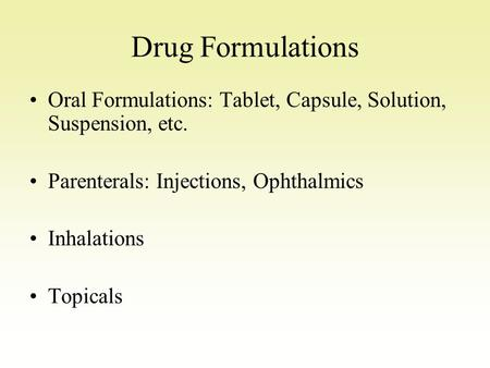 Drug Formulations Oral Formulations: Tablet, Capsule, Solution, Suspension, etc. Parenterals: Injections, Ophthalmics Inhalations Topicals.