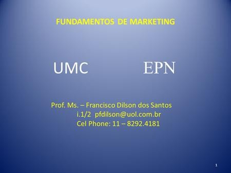 FUNDAMENTOS DE MARKETING UMC EPN Prof. Ms. – Francisco Dilson dos Santos i.1/2 Cel Phone: 11 – 8292.4181 1.