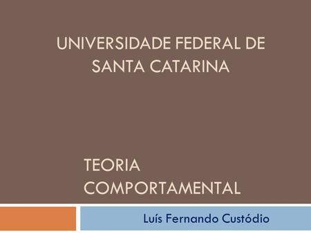TEORIA COMPORTAMENTAL UNIVERSIDADE FEDERAL DE SANTA CATARINA Luís Fernando Custódio.